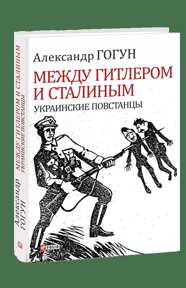 Александр Гогун. Между Гитлером и Сталиным